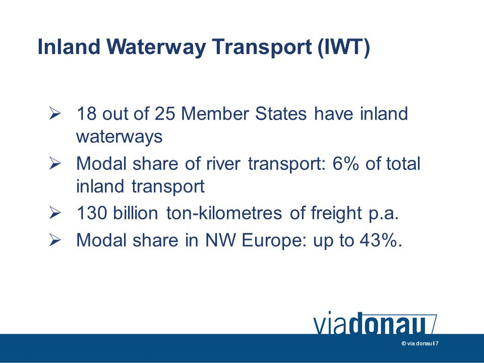 © via donau I 7  18 out of 25 Member States have inland waterways  Modal share of river transport: 6% of total inland transport  130 billion ton-kilometres of freight p.a.