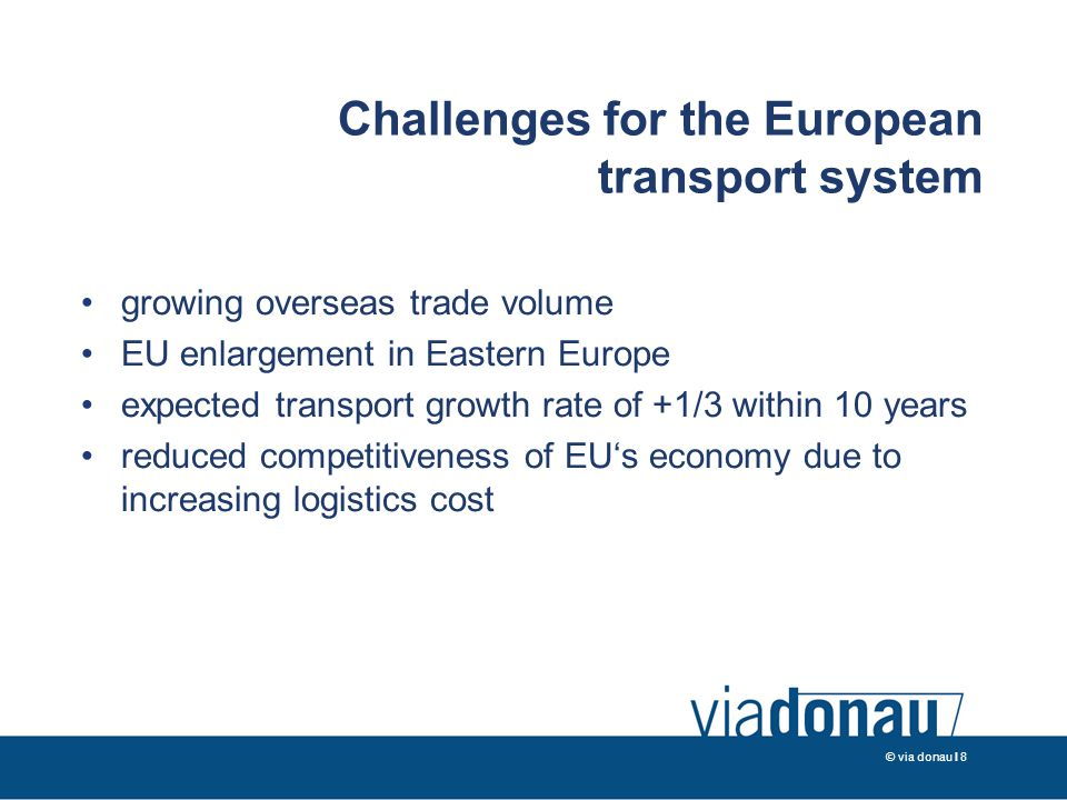 © via donau I 8 Challenges for the European transport system growing overseas trade volume EU enlargement in Eastern Europe expected transport growth rate of +1/3 within 10 years reduced competitiveness of EU's economy due to increasing logistics cost