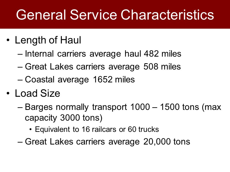 General Service Characteristics Length of Haul –Internal carriers average haul 482 miles –Great Lakes carriers average 508 miles –Coastal average 1652 miles Load Size –Barges normally transport 1000 – 1500 tons (max capacity 3000 tons) Equivalent to 16 railcars or 60 trucks –Great Lakes carriers average 20,000 tons