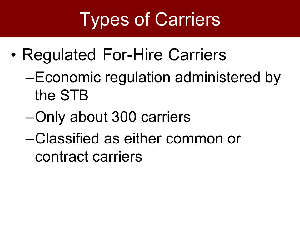 Types of Carriers Regulated For-Hire Carriers –Economic regulation administered by the STB –Only about 300 carriers –Classified as either common or contract carriers