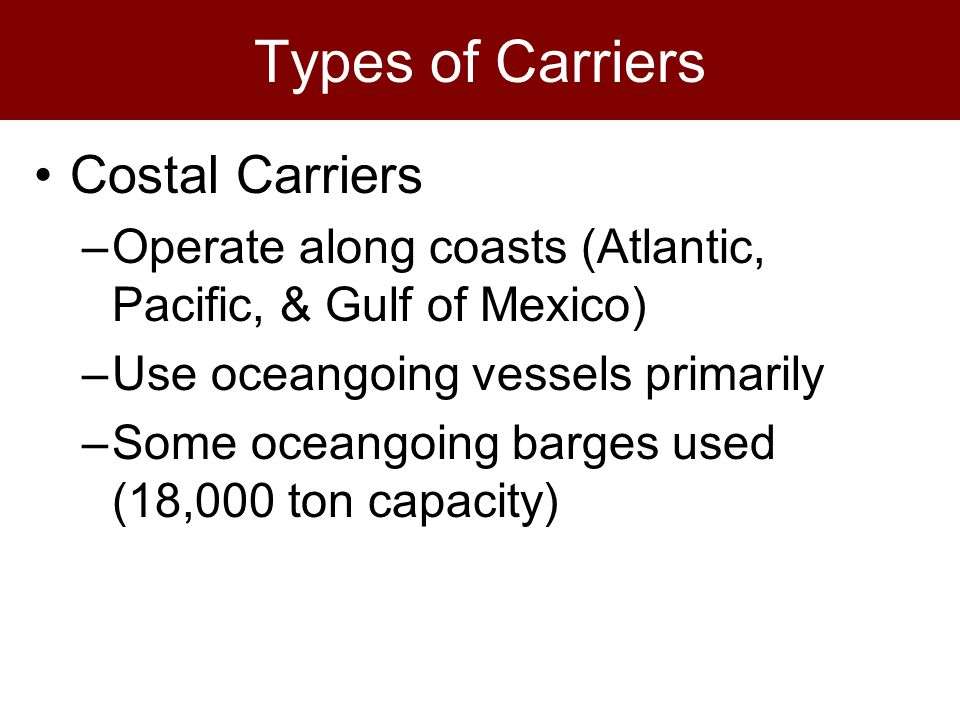 Types of Carriers Costal Carriers –Operate along coasts (Atlantic, Pacific, & Gulf of Mexico) –Use oceangoing vessels primarily –Some oceangoing barges used (18,000 ton capacity)