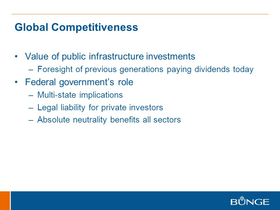 Global Competitiveness Value of public infrastructure investments –Foresight of previous generations paying dividends today Federal government's role –Multi-state implications –Legal liability for private investors –Absolute neutrality benefits all sectors