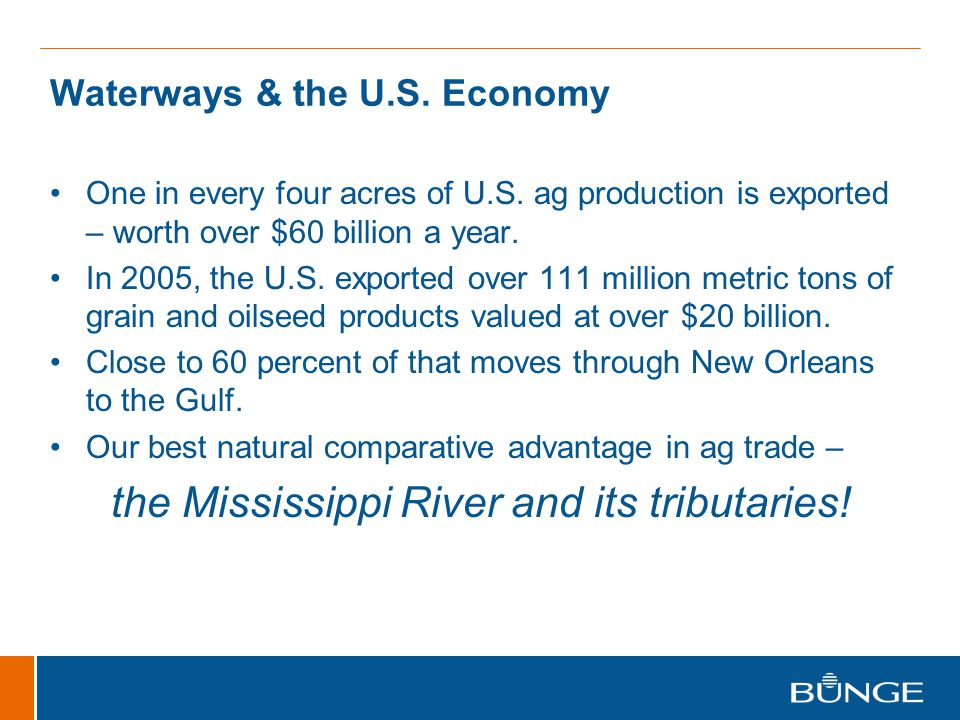 Waterways & the U.S. Economy One in every four acres of U.S. ag production is exported – worth over $60 billion a year. In 2005, the U.S. exported ove