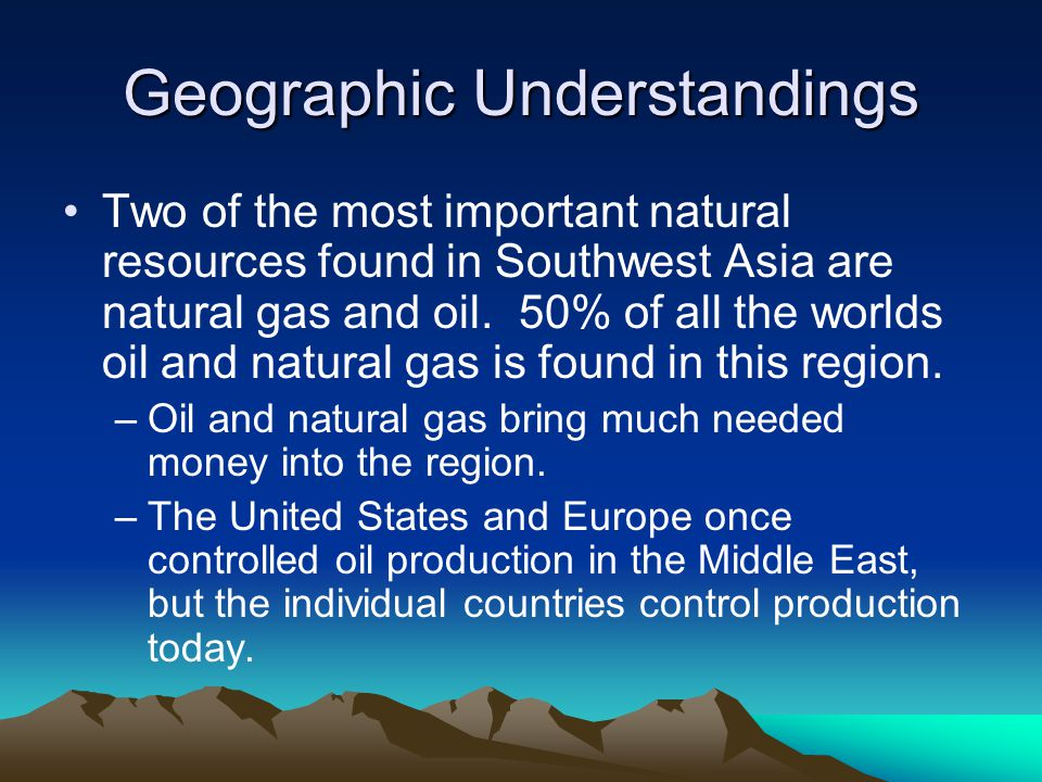 Geographic Understandings Two of the most important natural resources found in Southwest Asia are natural gas and oil.