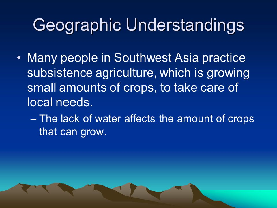 Geographic Understandings Many people in Southwest Asia practice subsistence agriculture, which is growing small amounts of crops, to take care of local needs.