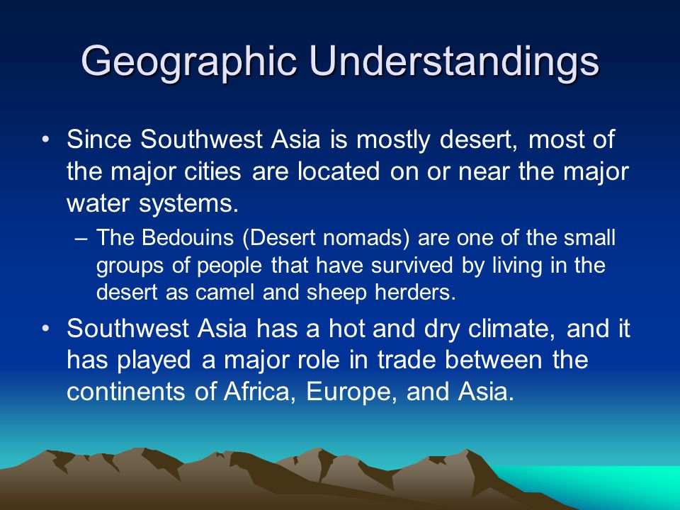 Geographic Understandings Since Southwest Asia is mostly desert, most of the major cities are located on or near the major water systems.