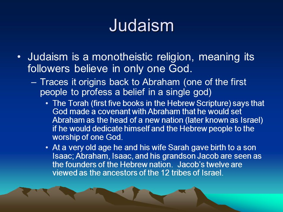 Judaism Judaism is a monotheistic religion, meaning its followers believe in only one God.
