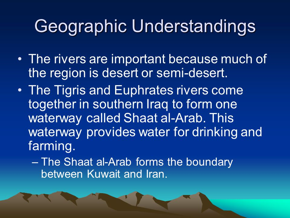 Geographic Understandings The rivers are important because much of the region is desert or semi-desert.