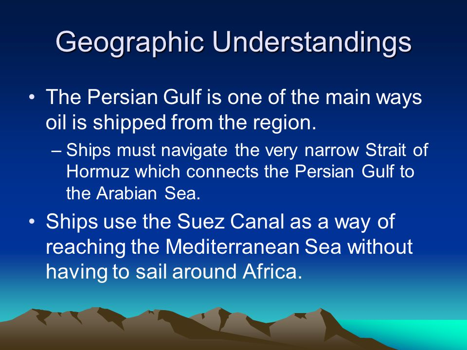 Geographic Understandings The Persian Gulf is one of the main ways oil is shipped from the region.