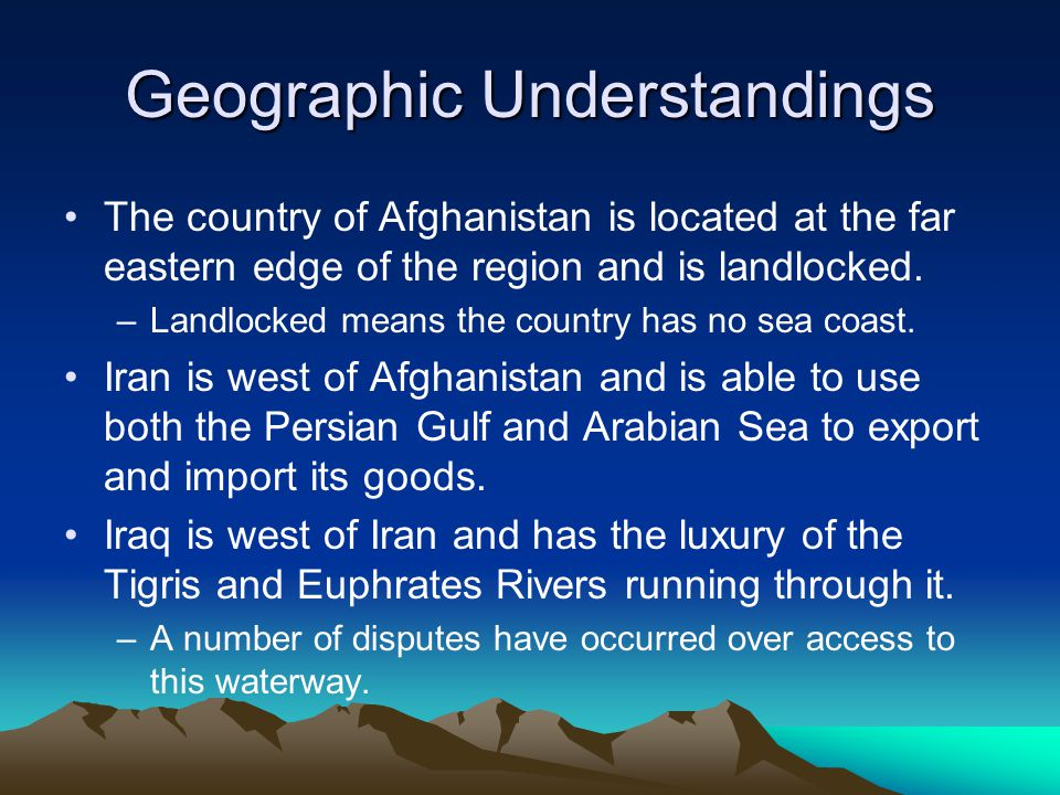 Geographic Understandings The country of Afghanistan is located at the far eastern edge of the region and is landlocked.