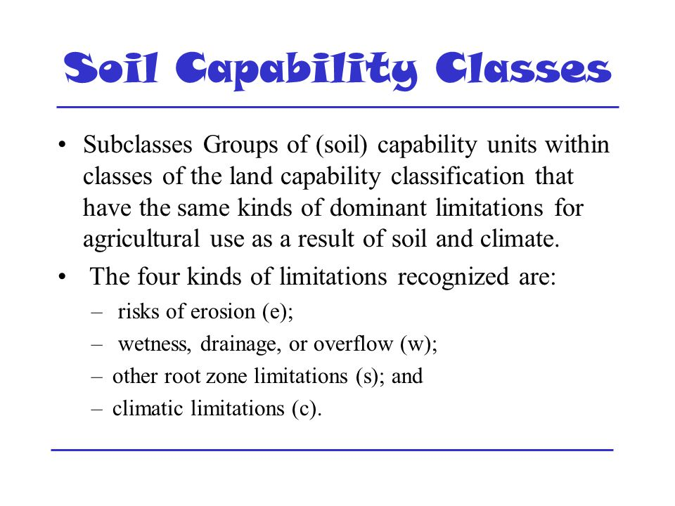 Soil Capability Classes Subclasses Groups of (soil) capability units within classes of the land capability classification that have the same kinds of dominant limitations for agricultural use as a result of soil and climate.