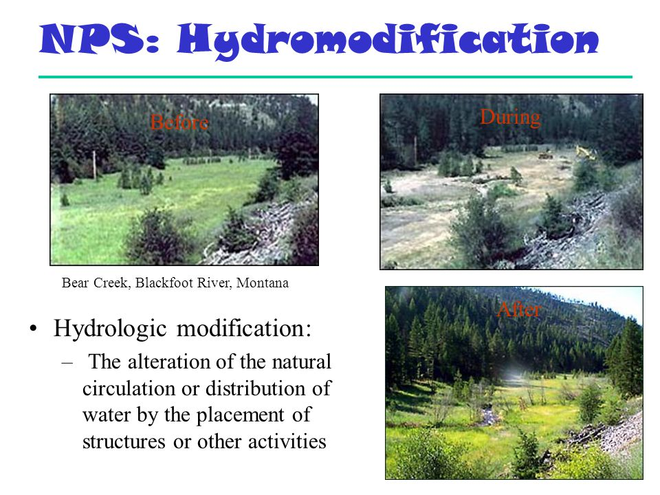 NPS: Hydromodification Hydrologic modification: – The alteration of the natural circulation or distribution of water by the placement of structures or other activities Bear Creek, Blackfoot River, Montana Before During After