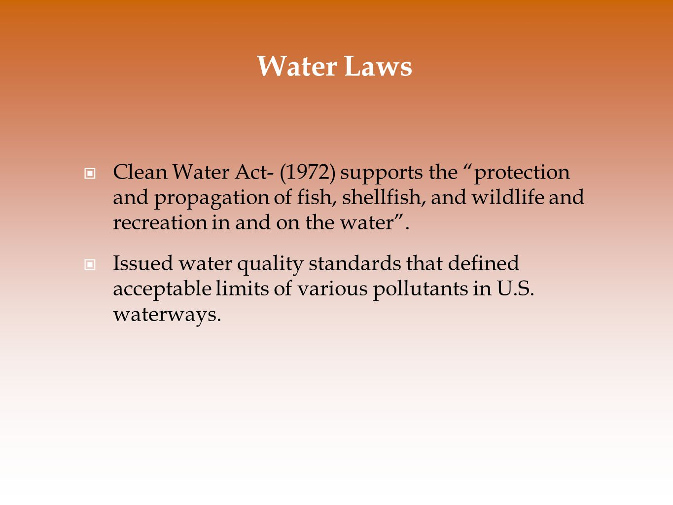 "Water Laws Clean Water Act- (1972) supports the ""protection and propagation of fish, shellfish, and wildlife and recreation in and on the water"". Issu"