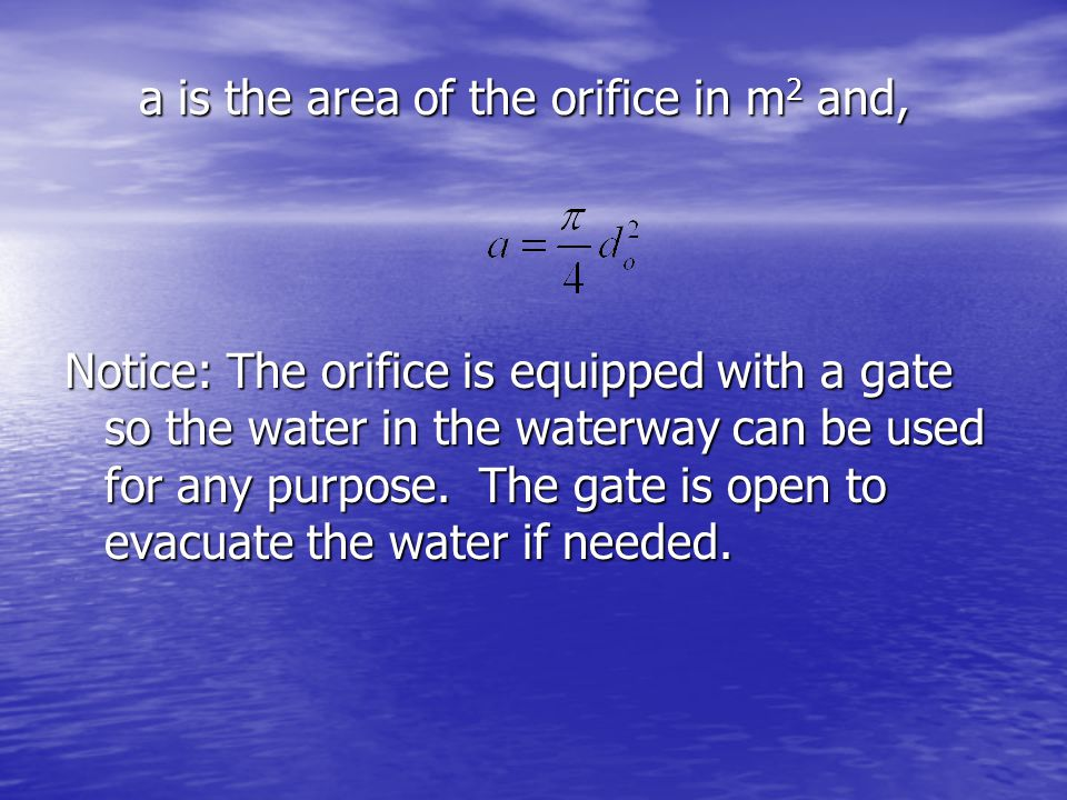 a is the area of the orifice in m 2 and, a is the area of the orifice in m 2 and, Notice: The orifice is equipped with a gate so the water in the wate
