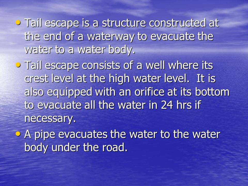 Tail escape is a structure constructed at the end of a waterway to evacuate the water to a water body. Tail escape is a structure constructed at the e