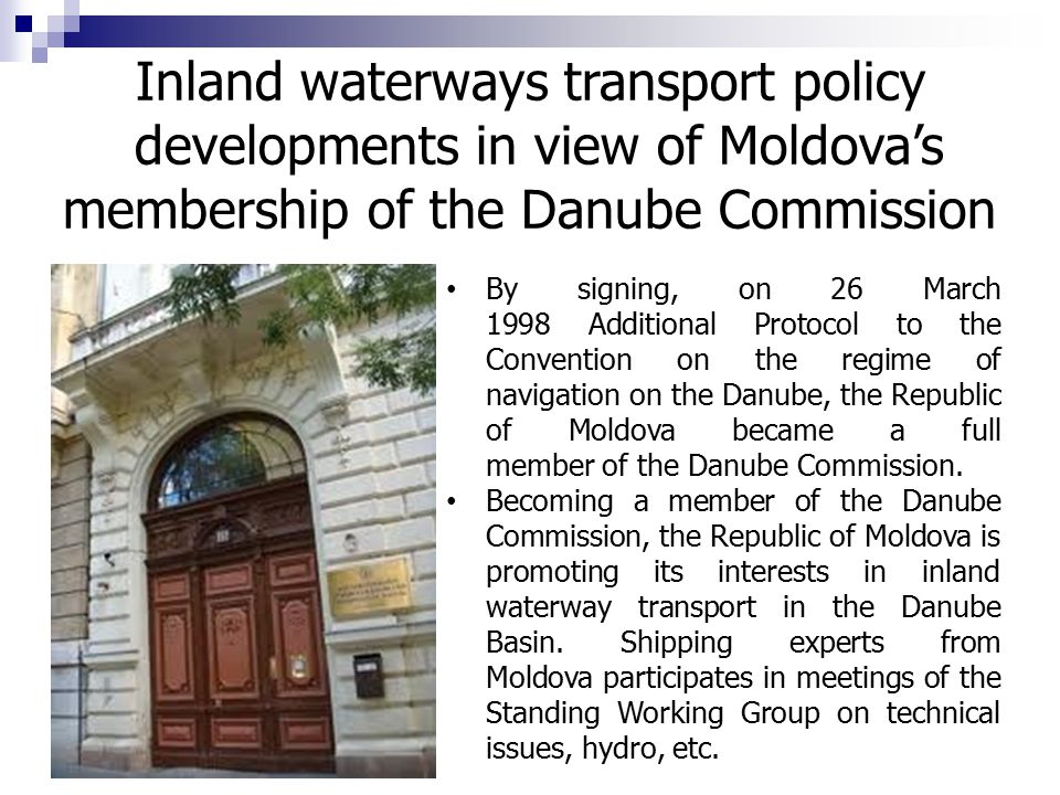 By signing, on 26 March 1998 Additional Protocol to the Convention on the regime of navigation on the Danube, the Republic of Moldova became a full member of the Danube Commission.