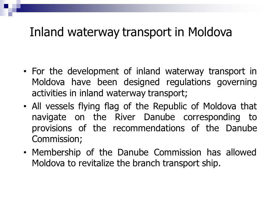 For the development of inland waterway transport in Moldova have been designed regulations governing activities in inland waterway transport; All vessels flying flag of the Republic of Moldova that navigate on the River Danube corresponding to provisions of the recommendations of the Danube Commission; Membership of the Danube Commission has allowed Moldova to revitalize the branch transport ship.