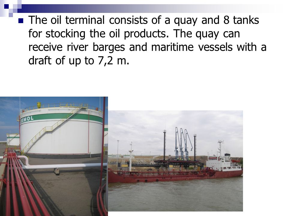 The oil terminal consists of a quay and 8 tanks for stocking the oil products. The quay can receive river barges and maritime vessels with a draft of