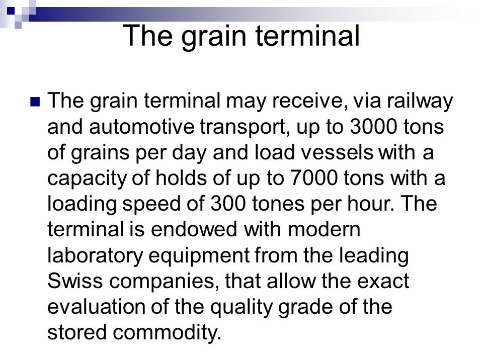 The grain terminal The grain terminal may receive, via railway and automotive transport, up to 3000 tons of grains per day and load vessels with a cap