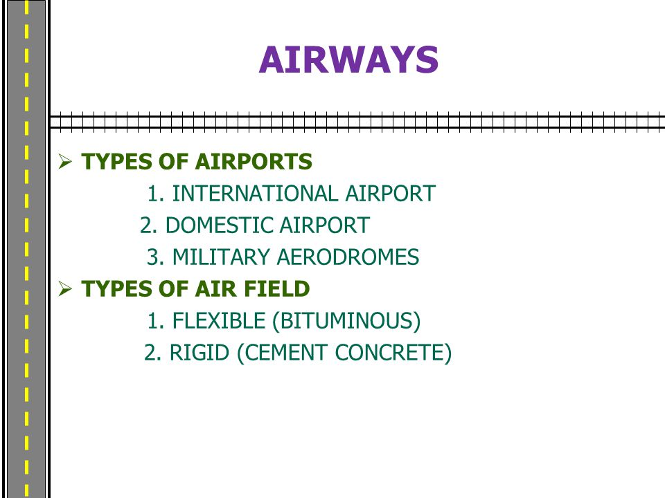 AIRWAYS  TYPES OF AIRPORTS 1. INTERNATIONAL AIRPORT 2. DOMESTIC AIRPORT 3. MILITARY AERODROMES  TYPES OF AIR FIELD 1. FLEXIBLE (BITUMINOUS) 2. RIGID