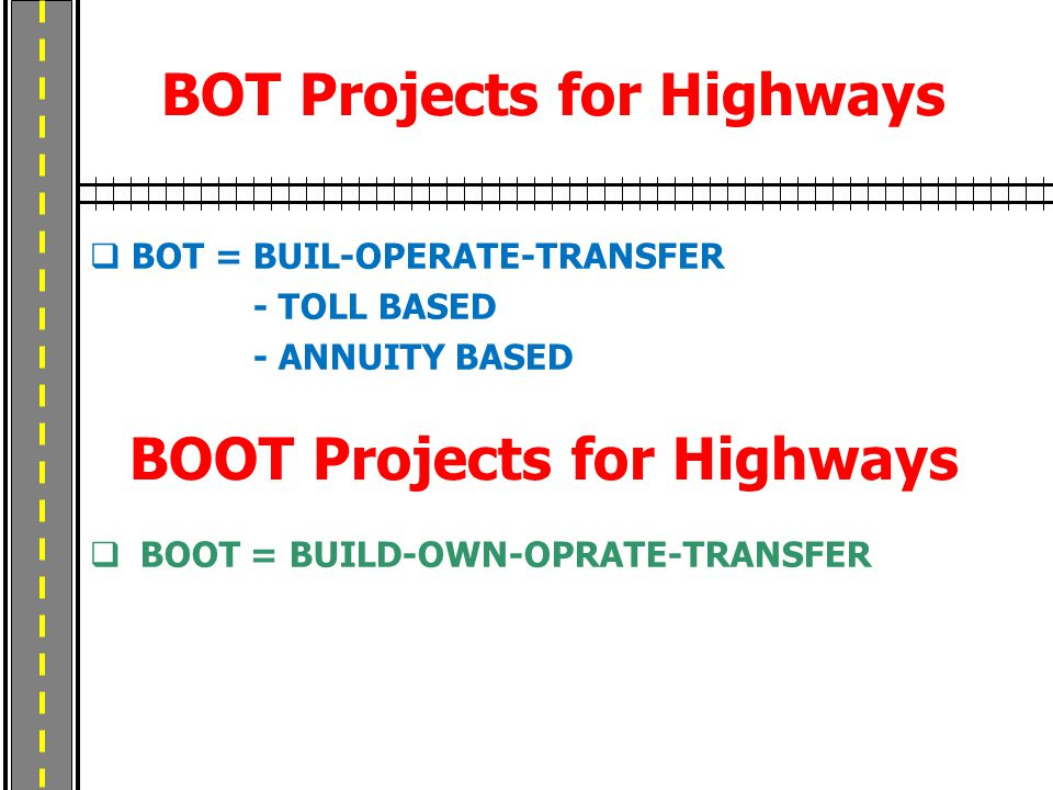 BOT Projects for Highways  BOT = BUIL-OPERATE-TRANSFER - TOLL BASED - ANNUITY BASED BOOT Projects for Highways  BOOT = BUILD-OWN-OPRATE-TRANSFER