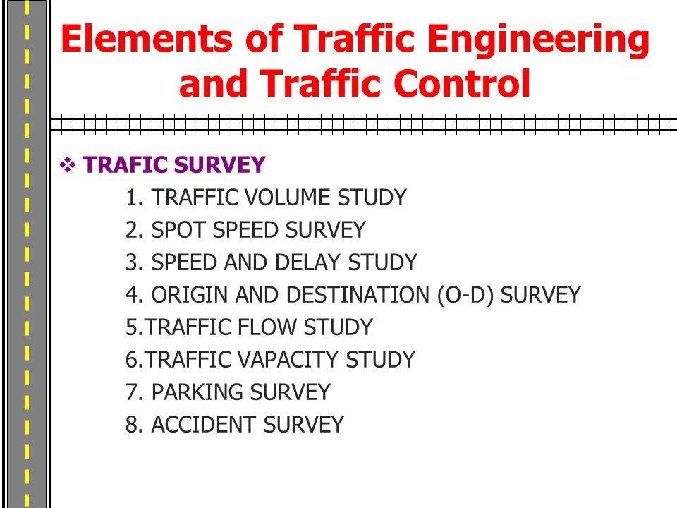 Elements of Traffic Engineering and Traffic Control  TRAFIC SURVEY 1. TRAFFIC VOLUME STUDY 2. SPOT SPEED SURVEY 3. SPEED AND DELAY STUDY 4. ORIGIN AN