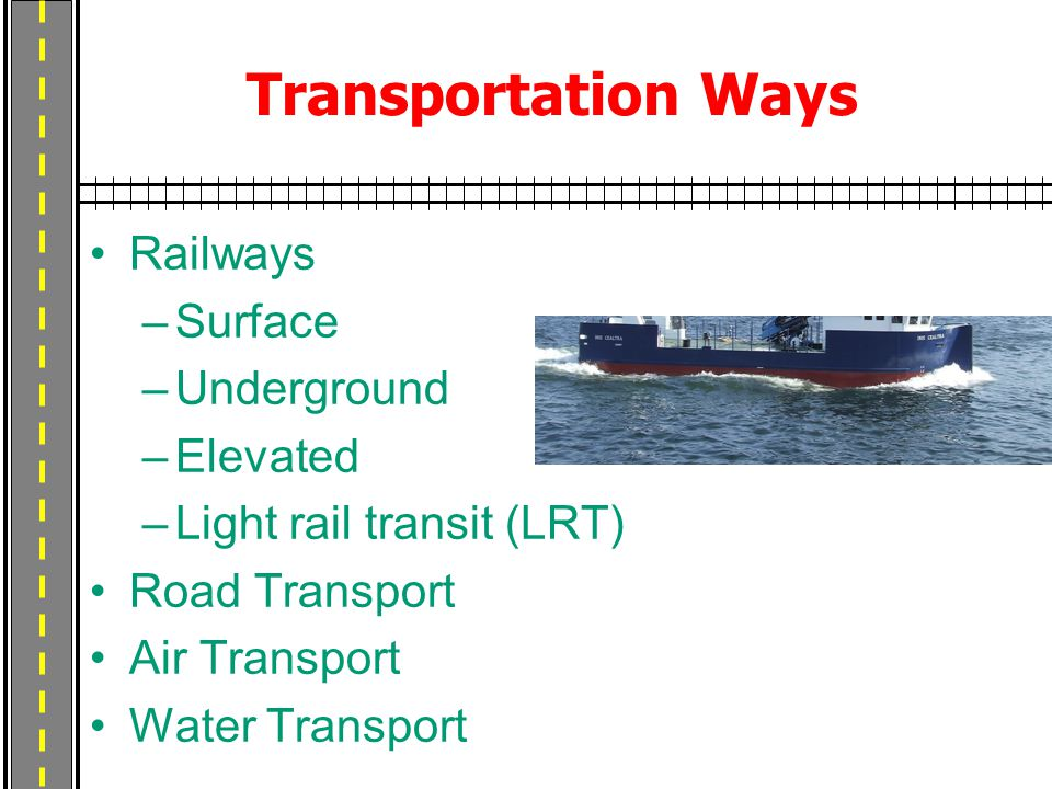 Transportation Ways Railways –Surface –Underground –Elevated –Light rail transit (LRT) Road Transport Air Transport Water Transport