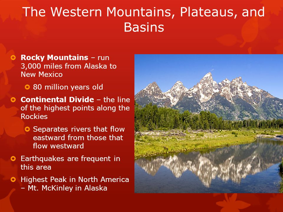 The Western Mountains, Plateaus, and Basins  Rocky Mountains – run 3,000 miles from Alaska to New Mexico  80 million years old  Continental Divide