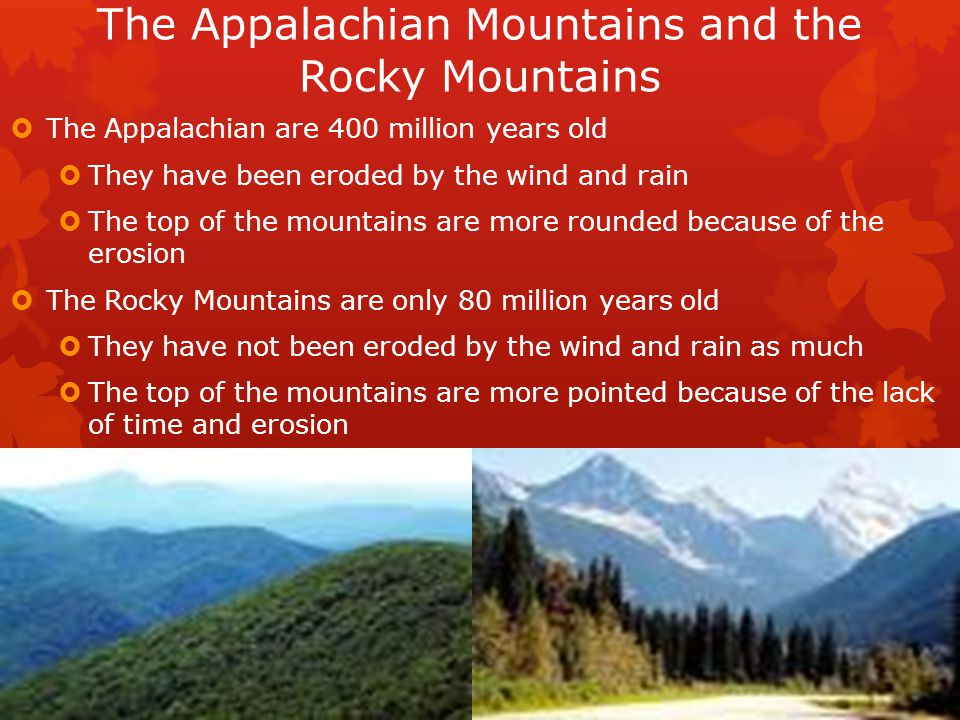 The Appalachian Mountains and the Rocky Mountains  The Appalachian are 400 million years old  They have been eroded by the wind and rain  The top o