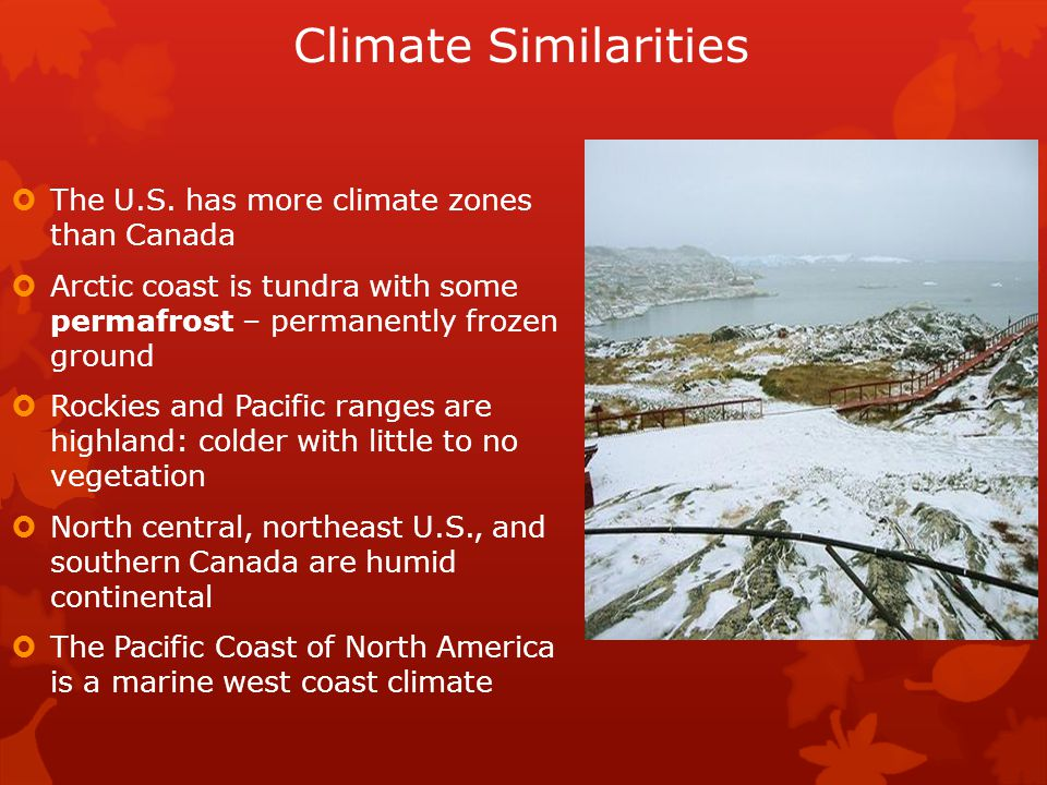 Climate Similarities  The U.S. has more climate zones than Canada  Arctic coast is tundra with some permafrost – permanently frozen ground  Rockies