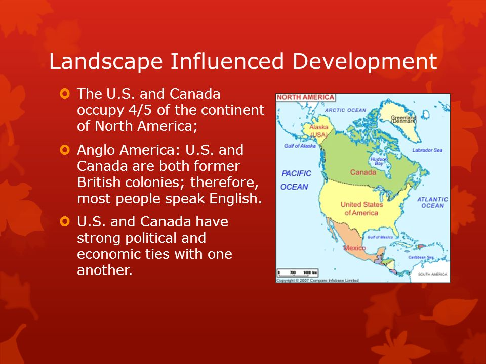 Landscape Influenced Development  The U.S. and Canada occupy 4/5 of the continent of North America;  Anglo America: U.S. and Canada are both former