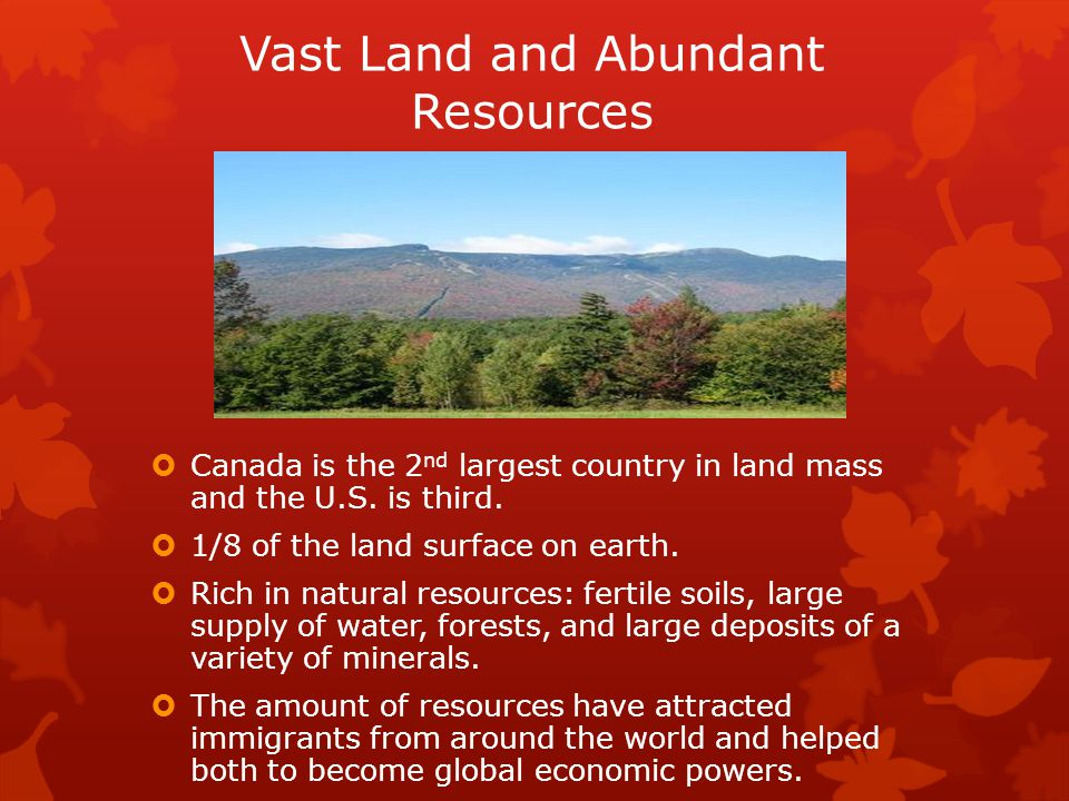 Vast Land and Abundant Resources  Canada is the 2 nd largest country in land mass and the U.S. is third.  1/8 of the land surface on earth.  Rich i