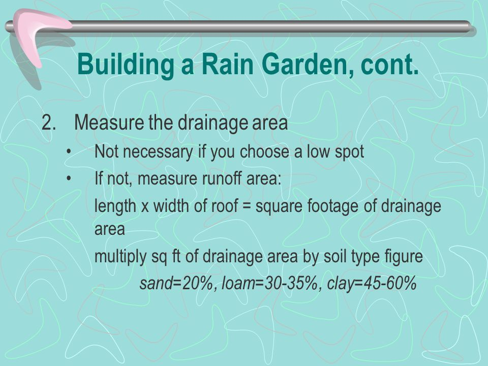 Building a Rain Garden, cont. 2.Measure the drainage area Not necessary if you choose a low spot If not, measure runoff area: length x width of roof =