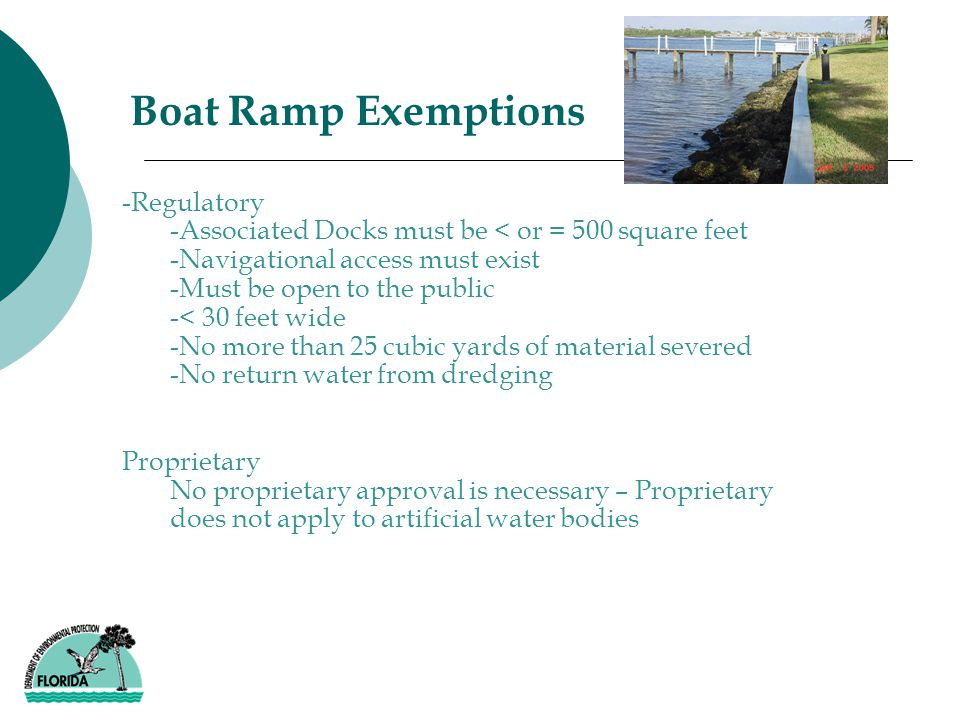 -Regulatory -Associated Docks must be < or = 500 square feet -Navigational access must exist -Must be open to the public -< 30 feet wide -No more than 25 cubic yards of material severed -No return water from dredging Proprietary No proprietary approval is necessary – Proprietary does not apply to artificial water bodies Boat Ramp Exemptions