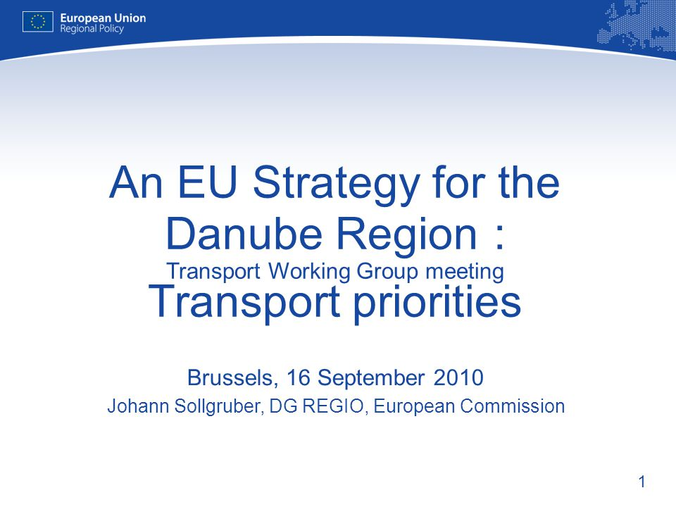 1 An EU Strategy for the Danube Region : Transport Working Group meeting Transport priorities Brussels, 16 September 2010 Johann Sollgruber, DG REGIO, European Commission