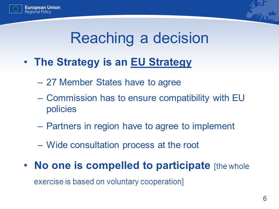 6 Reaching a decision The Strategy is an EU Strategy –27 Member States have to agree –Commission has to ensure compatibility with EU policies –Partners in region have to agree to implement –Wide consultation process at the root No one is compelled to participate [the whole exercise is based on voluntary cooperation]