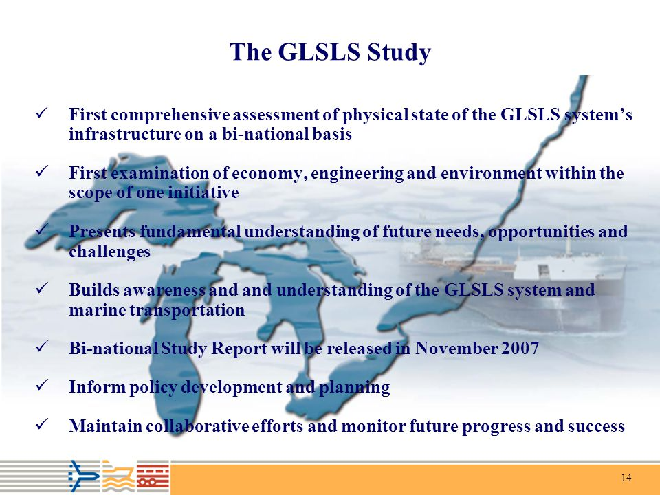 14 The GLSLS Study First comprehensive assessment of physical state of the GLSLS system's infrastructure on a bi-national basis First examination of economy, engineering and environment within the scope of one initiative Presents fundamental understanding of future needs, opportunities and challenges Builds awareness and and understanding of the GLSLS system and marine transportation Bi-national Study Report will be released in November 2007 Inform policy development and planning Maintain collaborative efforts and monitor future progress and success