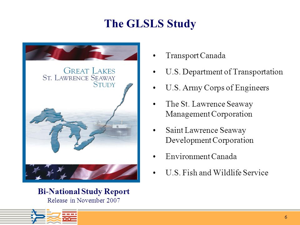 6 The GLSLS Study Transport Canada U.S. Department of Transportation U.S. Army Corps of Engineers The St. Lawrence Seaway Management Corporation Saint
