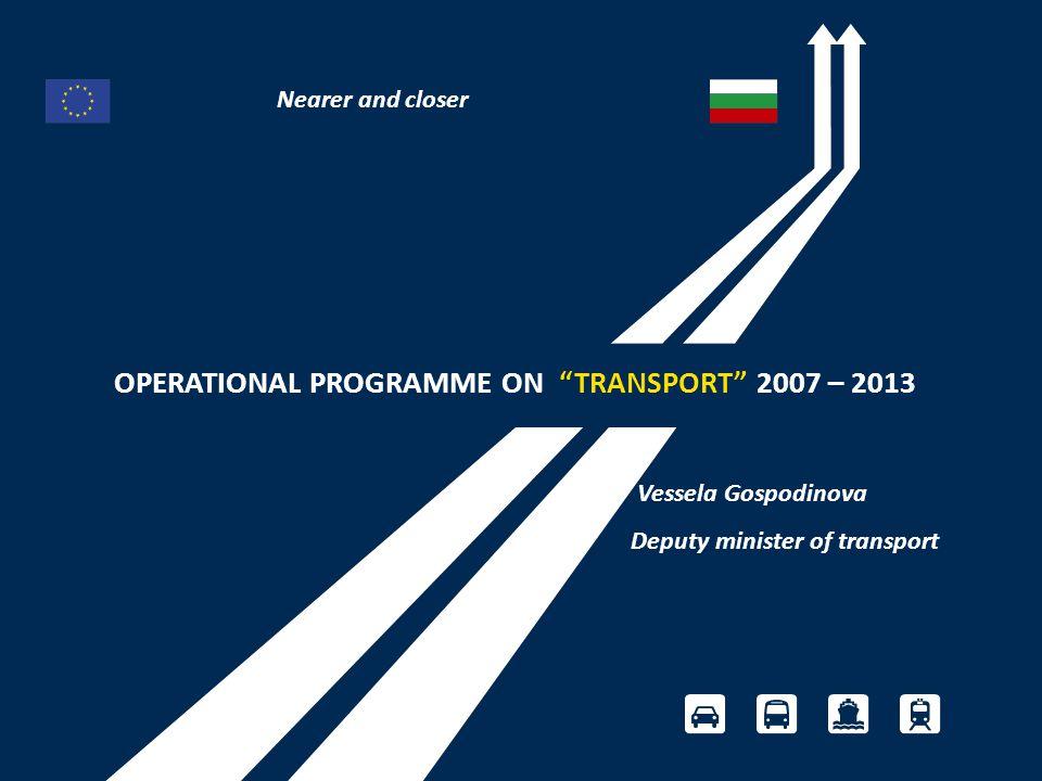 OPERATIONAL PROGRAMME ON TRANSPORT 2007 – 2013 Vessela Gospodinova Deputy minister of transport Nearer and closer