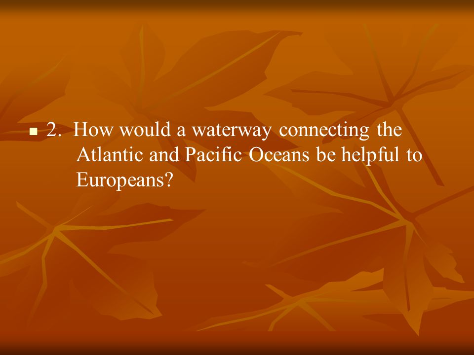 2. How would a waterway connecting the Atlantic and Pacific Oceans be helpful to Europeans?