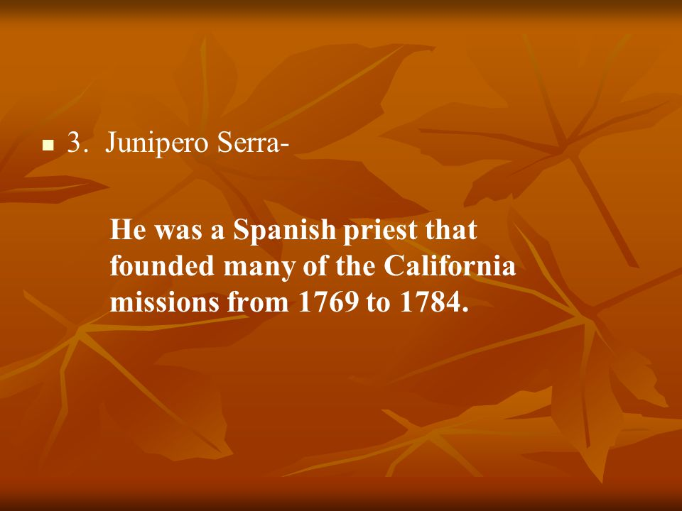 3. Junipero Serra- He was a Spanish priest that founded many of the California missions from 1769 to 1784.