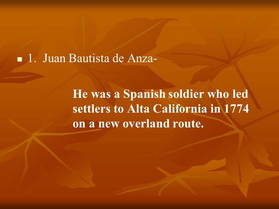 1. Juan Bautista de Anza- He was a Spanish soldier who led settlers to Alta California in 1774 on a new overland route.