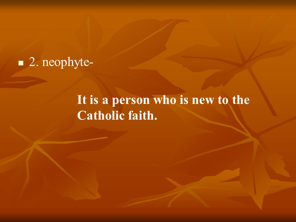 2. neophyte- It is a person who is new to the Catholic faith.