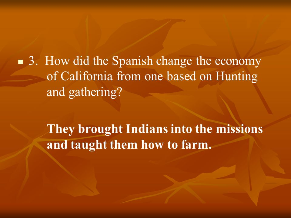 3.How did the Spanish change the economy of California from one based on Hunting and gathering.