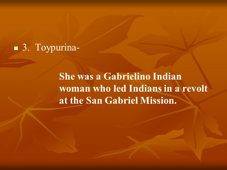 3. Toypurina- She was a Gabrielino Indian woman who led Indians in a revolt at the San Gabriel Mission.