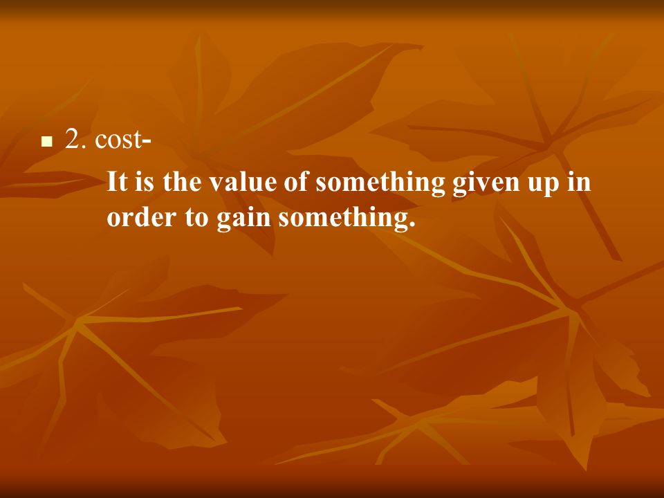 2. cost- It is the value of something given up in order to gain something.