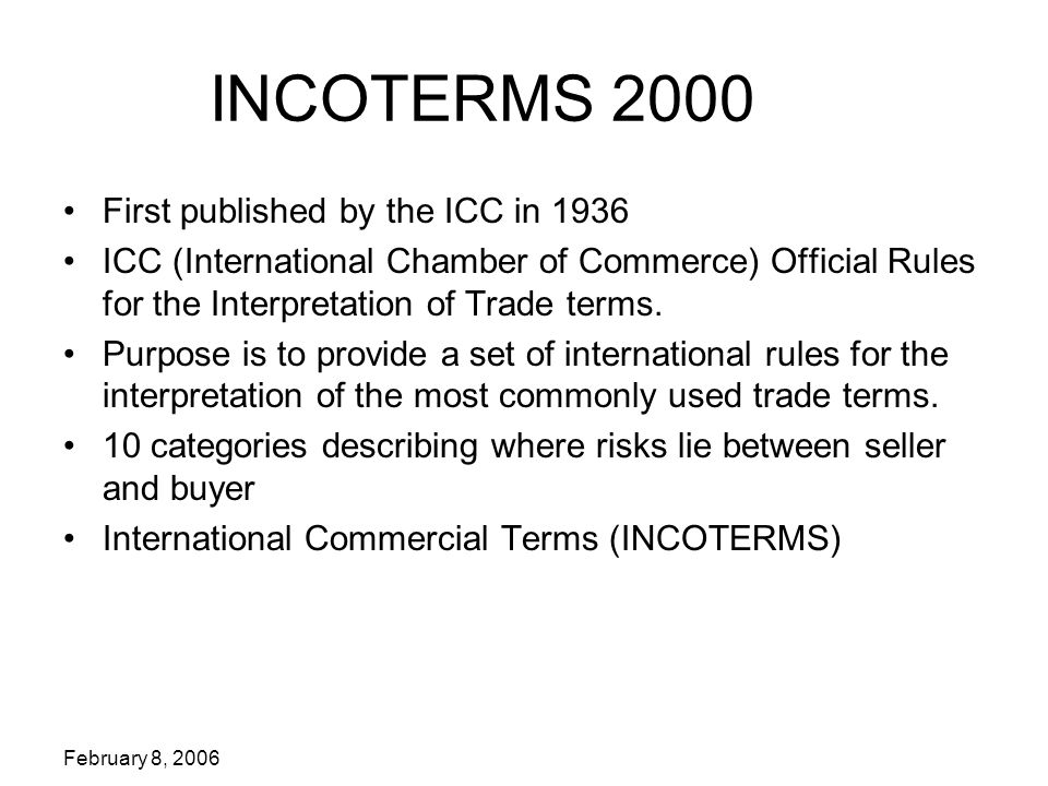 February 8, 2006 INCOTERMS 2000 First published by the ICC in 1936 ICC (International Chamber of Commerce) Official Rules for the Interpretation of Trade terms.