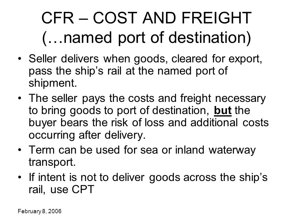 February 8, 2006 CFR – COST AND FREIGHT (…named port of destination) Seller delivers when goods, cleared for export, pass the ship's rail at the named port of shipment.