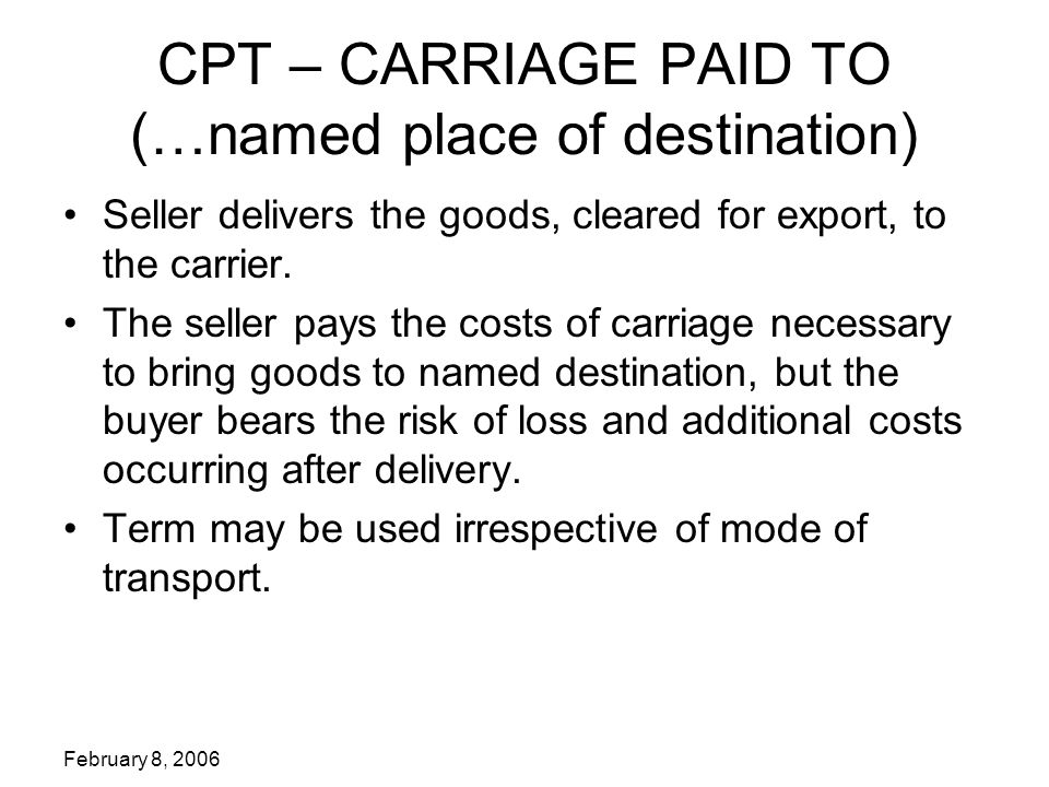 February 8, 2006 CPT – CARRIAGE PAID TO (…named place of destination) Seller delivers the goods, cleared for export, to the carrier.