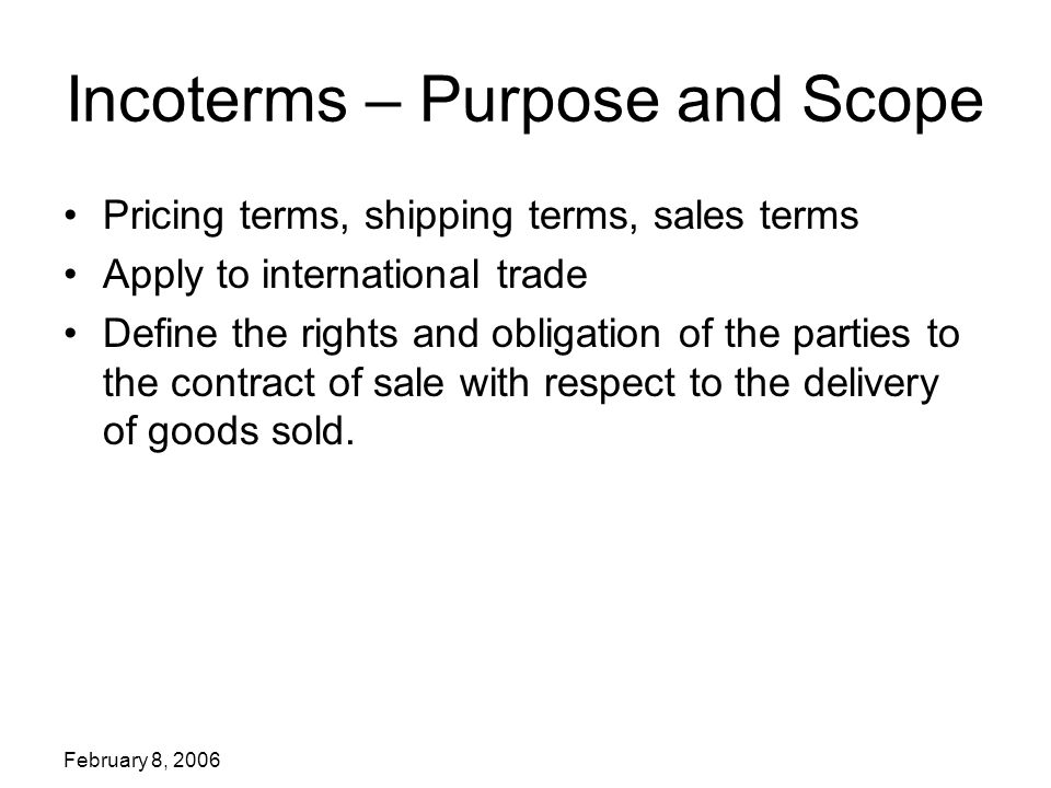 February 8, 2006 Incoterms 2000 The C –terms require the seller to contract for carriage at his expense – to a specified point.